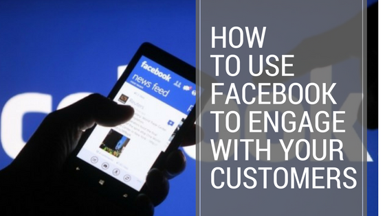How To Use Facebook To Engage With Your Customers
