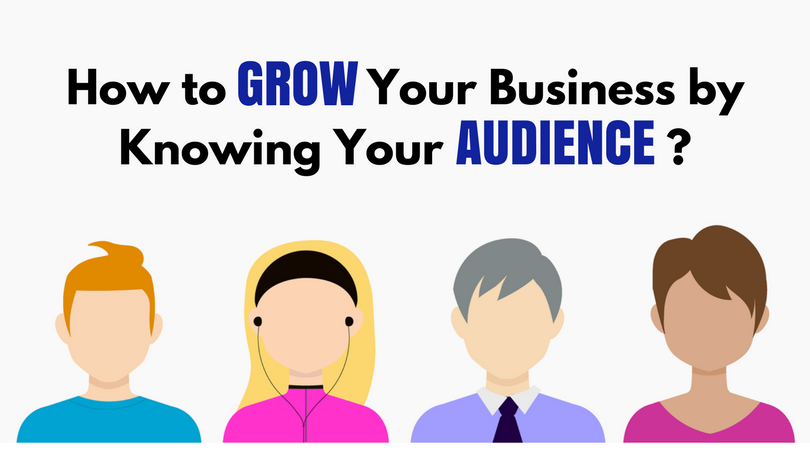 How To Grow Your Business By Knowing Your Audience?